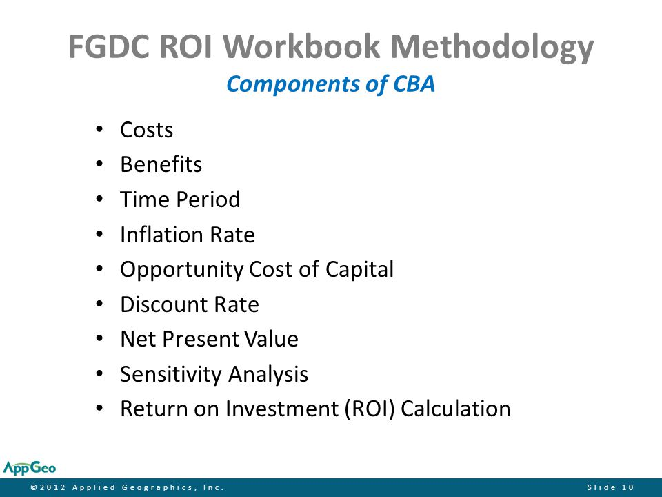 ©2012 Applied Geographics, Inc.Slide 10 FGDC ROI Workbook Methodology Components of CBA Costs Benefits Time Period Inflation Rate Opportunity Cost of