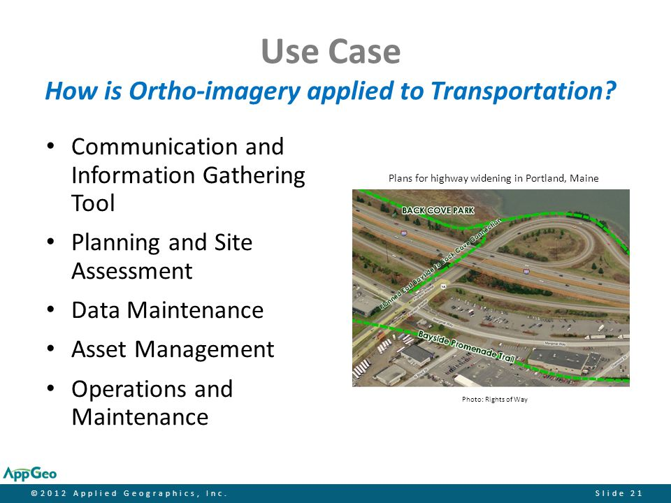 ©2012 Applied Geographics, Inc.Slide 21 Use Case How is Ortho-imagery applied to Transportation? Communication and Information Gathering Tool Planning