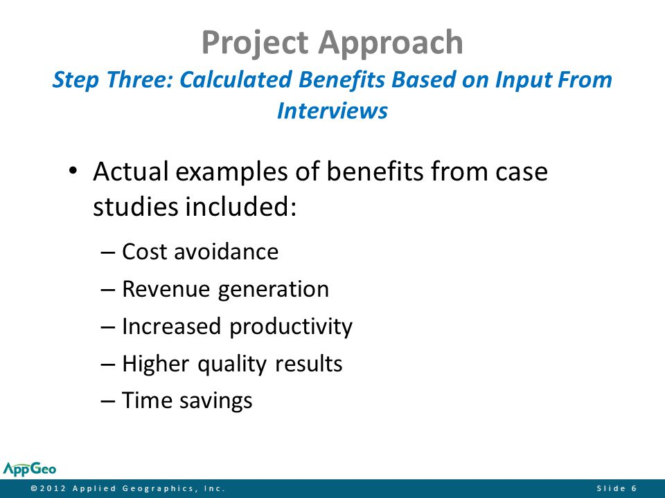 ©2012 Applied Geographics, Inc.Slide 17 Calculated Benefits of Ortho-imagery Forest Harvesting TIME SAVING BENEFITS Estimates for time savings range from 2-4 hours per forester per week, based on 20-25 plots per forester per day, using current orthoimagery for reconnaissance before going into the woods  At 2 hours less time per week and 20 plots per day per forester, the commensurate savings from orthoimagery are: Low estimate of $131,100 per yr.