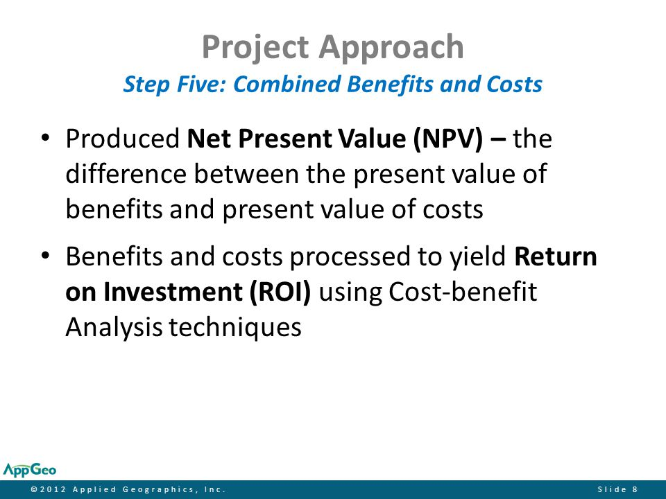 ©2012 Applied Geographics, Inc.Slide 9 CBA Equations The formula for calculating Net Present Value (NPV) is: NPV = ∑ [(B t - C t ) / (1 + r) t ] – Notation: B = Benefits; C = Costs; r = discount rate; t = time period.