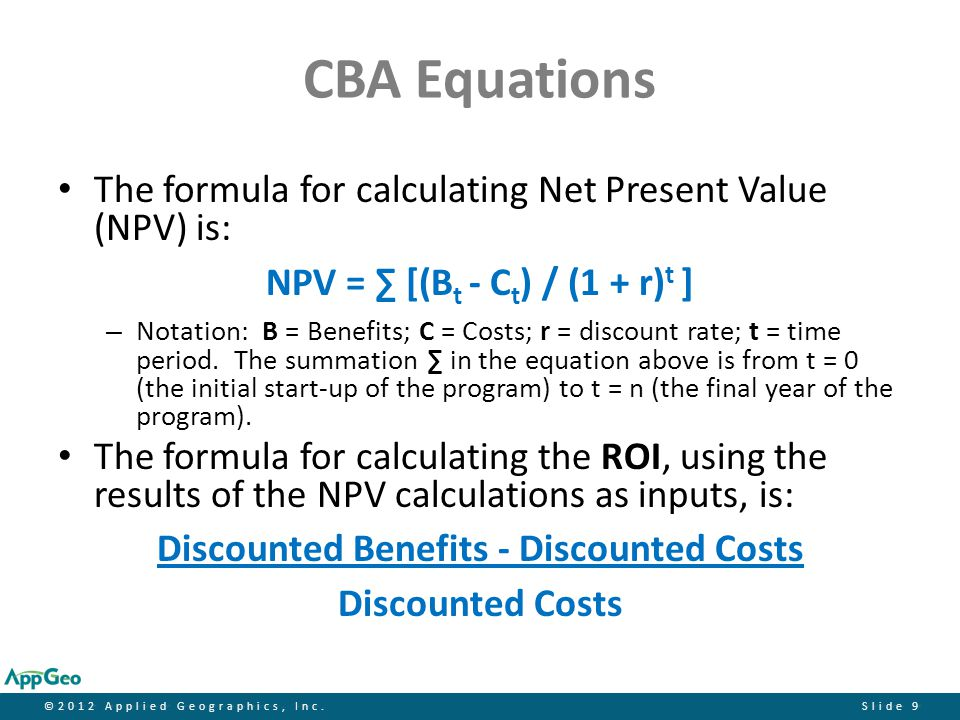 ©2012 Applied Geographics, Inc.Slide 9 CBA Equations The formula for calculating Net Present Value (NPV) is: NPV = ∑ [(B t - C t ) / (1 + r) t ] – Not