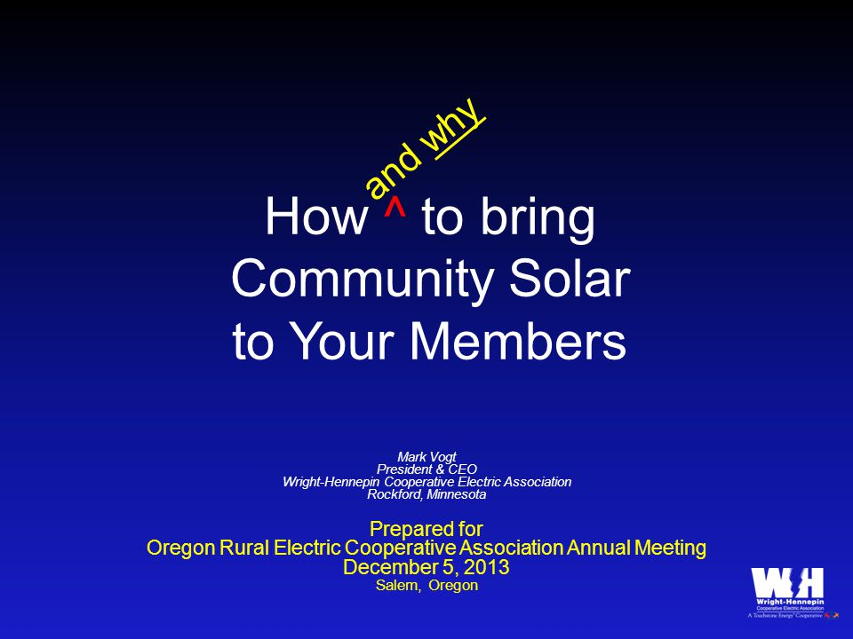 How ^ to bring Community Solar to Your Members Mark Vogt President & CEO Wright-Hennepin Cooperative Electric Association Rockford, Minnesota Prepared for Oregon Rural Electric Cooperative Association Annual Meeting December 5, 2013 Salem, Oregon and why