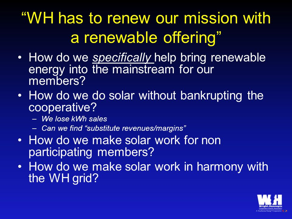 WH has to renew our mission with a renewable offering How do we specifically help bring renewable energy into the mainstream for our members.