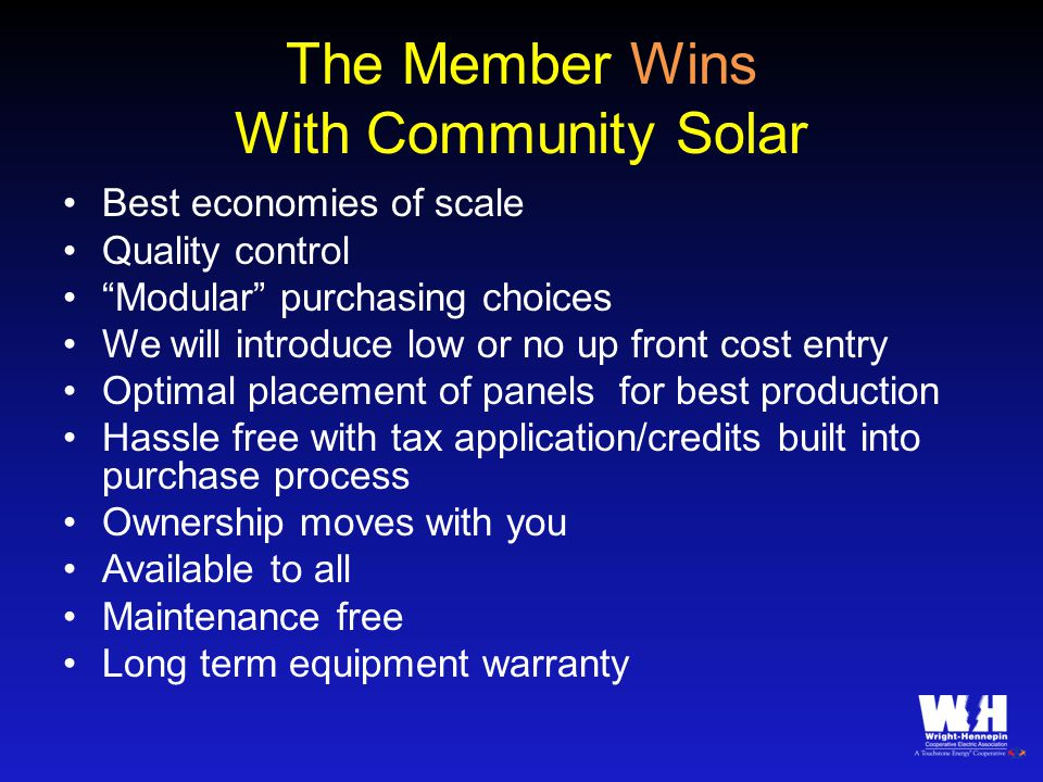 The Member Wins With Community Solar Best economies of scale Quality control Modular purchasing choices We will introduce low or no up front cost entry Optimal placement of panels for best production Hassle free with tax application/credits built into purchase process Ownership moves with you Available to all Maintenance free Long term equipment warranty