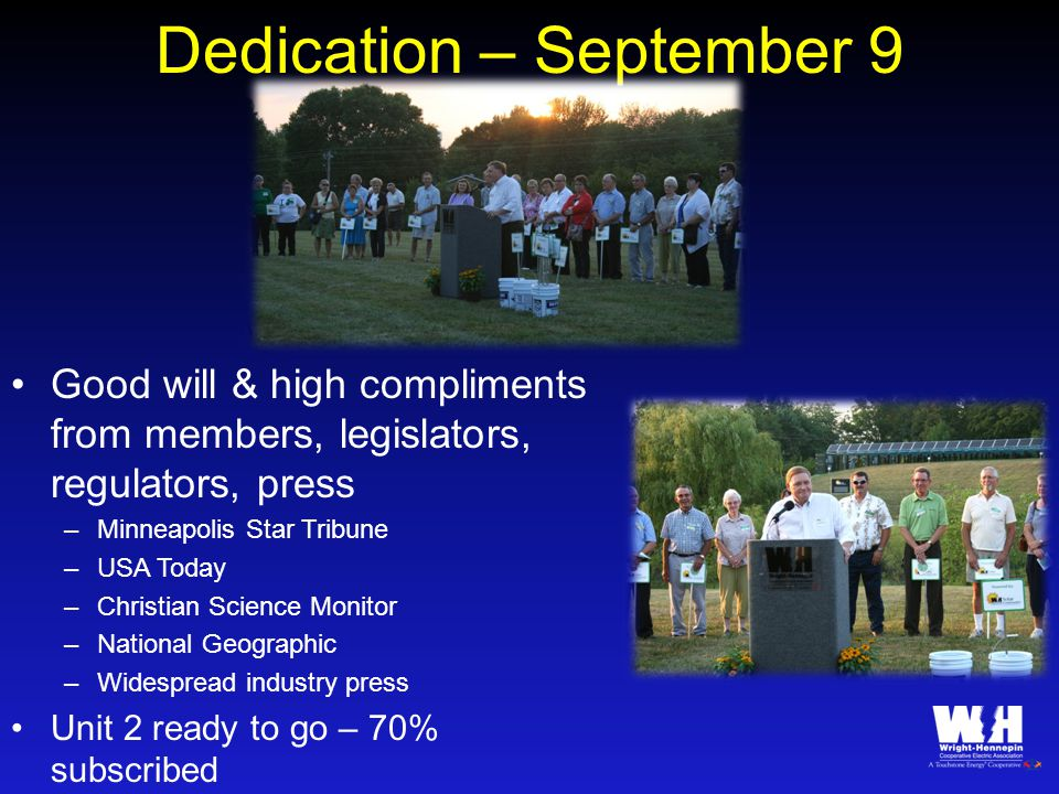 Dedication – September 9 Good will & high compliments from members, legislators, regulators, press –Minneapolis Star Tribune –USA Today –Christian Science Monitor –National Geographic –Widespread industry press Unit 2 ready to go – 70% subscribed