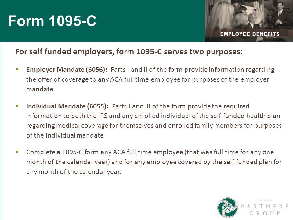 Form 1095-C For self funded employers, form 1095-C serves two purposes:  Employer Mandate (6056): Parts I and II of the form provide information regarding the offer of coverage to any ACA full time employee for purposes of the employer mandate  Individual Mandate (6055): Parts I and III of the form provide the required information to both the IRS and any enrolled individual of the self-funded health plan regarding medical coverage for themselves and enrolled family members for purposes of the individual mandate  Complete a 1095-C form any ACA full time employee (that was full time for any one month of the calendar year) and for any employee covered by the self funded plan for any month of the calendar year.