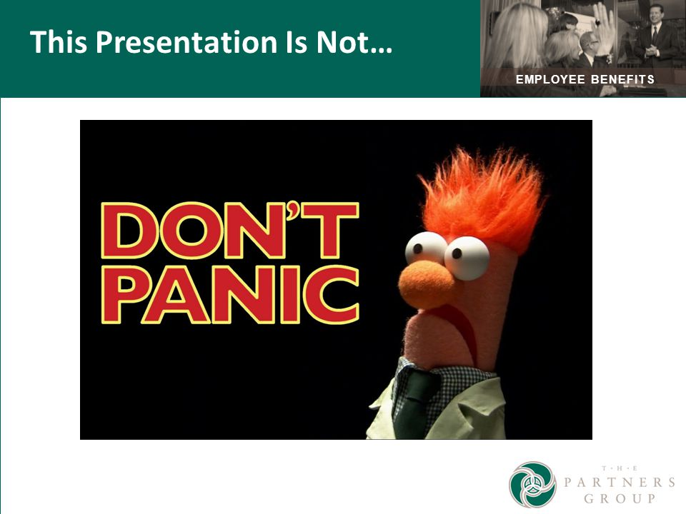 EMPLOYEE BENEFITS Don't panic … This Presentation Is Not…