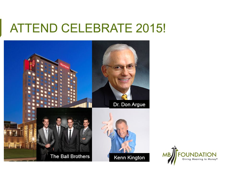 ATTEND CELEBRATE 2015! Dr. Don Argue Kenn Kington The Ball Brothers