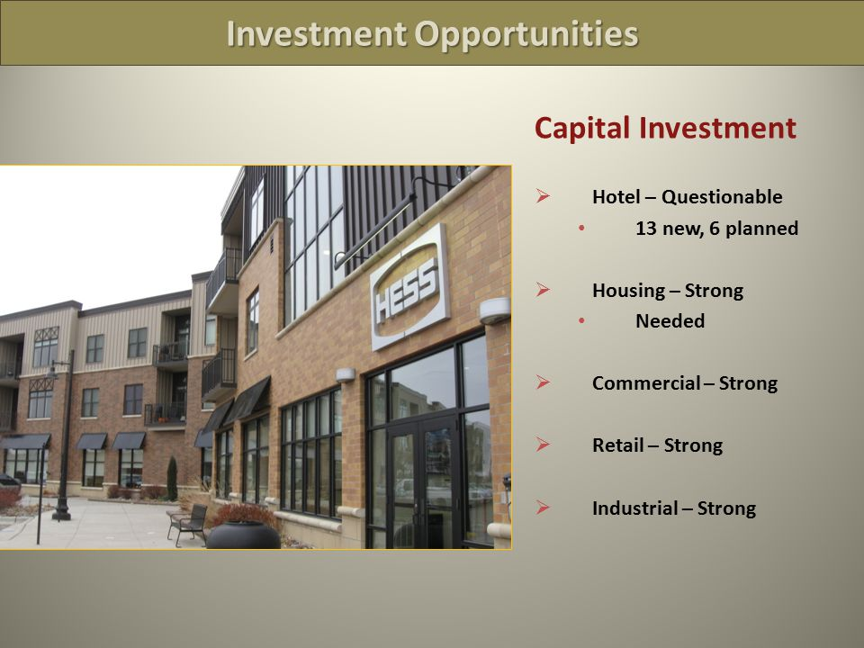 Investment Opportunities Capital Investment  Hotel – Questionable 13 new, 6 planned  Housing – Strong Needed  Commercial – Strong  Retail – Strong  Industrial – Strong