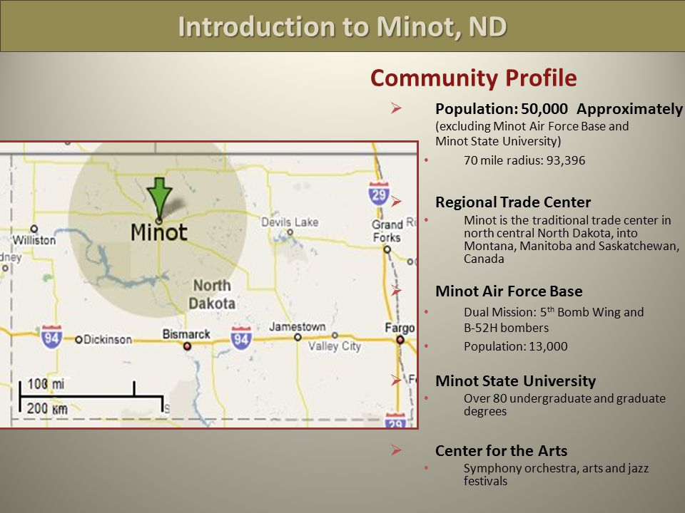 Community Profile  Population: 50,000 Approximately (excluding Minot Air Force Base and Minot State University) 70 mile radius: 93,396  Regional Trade Center Minot is the traditional trade center in north central North Dakota, into Montana, Manitoba and Saskatchewan, Canada  Minot Air Force Base Dual Mission: 5 th Bomb Wing and B-52H bombers Population: 13,000  Minot State University Over 80 undergraduate and graduate degrees  Center for the Arts Symphony orchestra, arts and jazz festivals