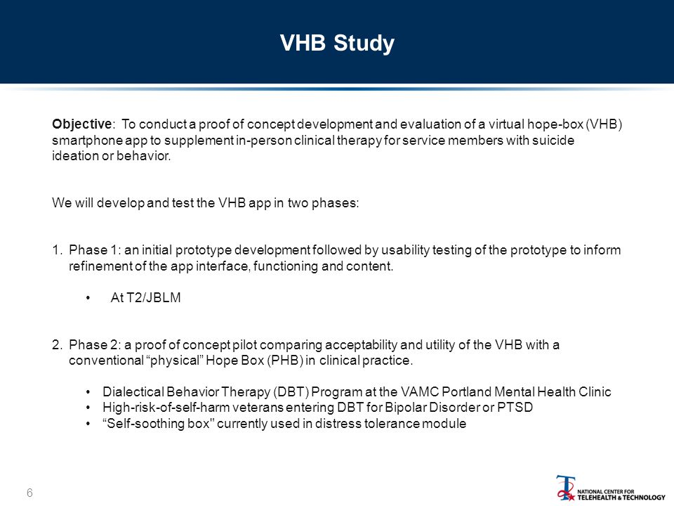 VHB Study 6 Objective: To conduct a proof of concept development and evaluation of a virtual hope-box (VHB) smartphone app to supplement in-person clinical therapy for service members with suicide ideation or behavior.