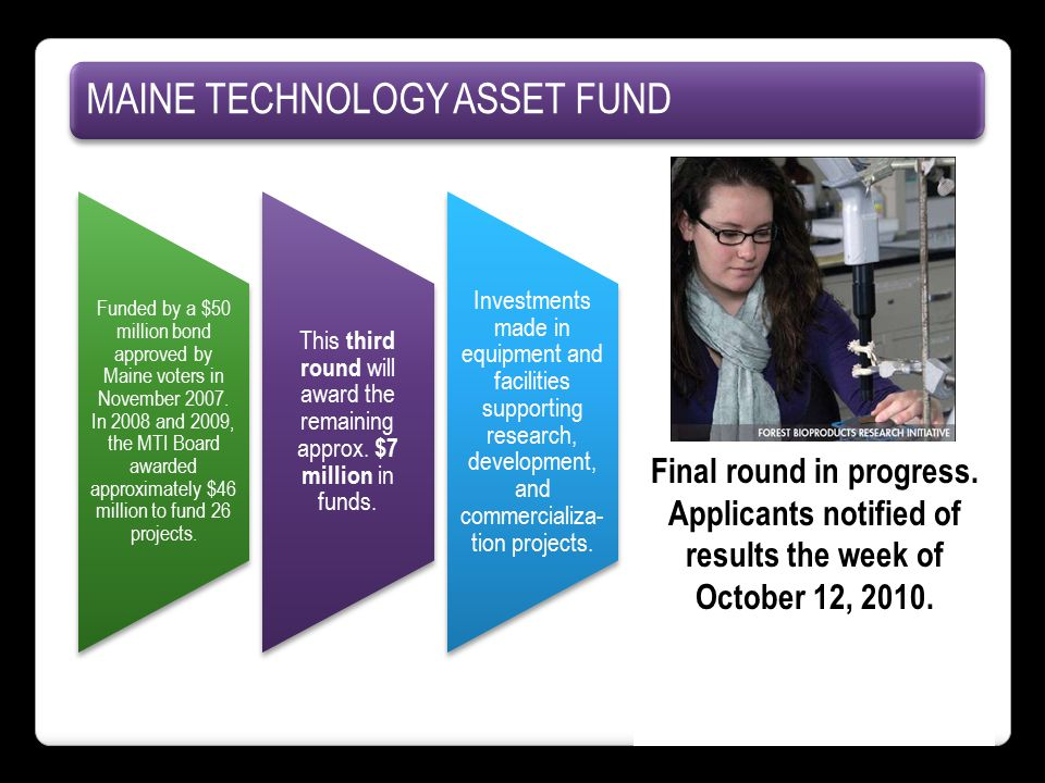 MAINE TECHNOLOGY ASSET FUND Funded by a $50 million bond approved by Maine voters in November 2007.