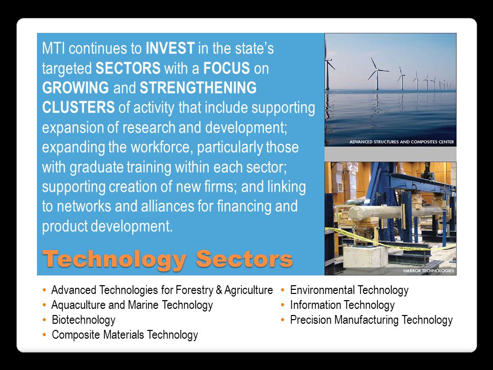 MTI continues to INVEST in the state's targeted SECTORS with a FOCUS on GROWING and STRENGTHENING CLUSTERS of activity that include supporting expansion of research and development; expanding the workforce, particularly those with graduate training within each sector; supporting creation of new firms; and linking to networks and alliances for financing and product development.