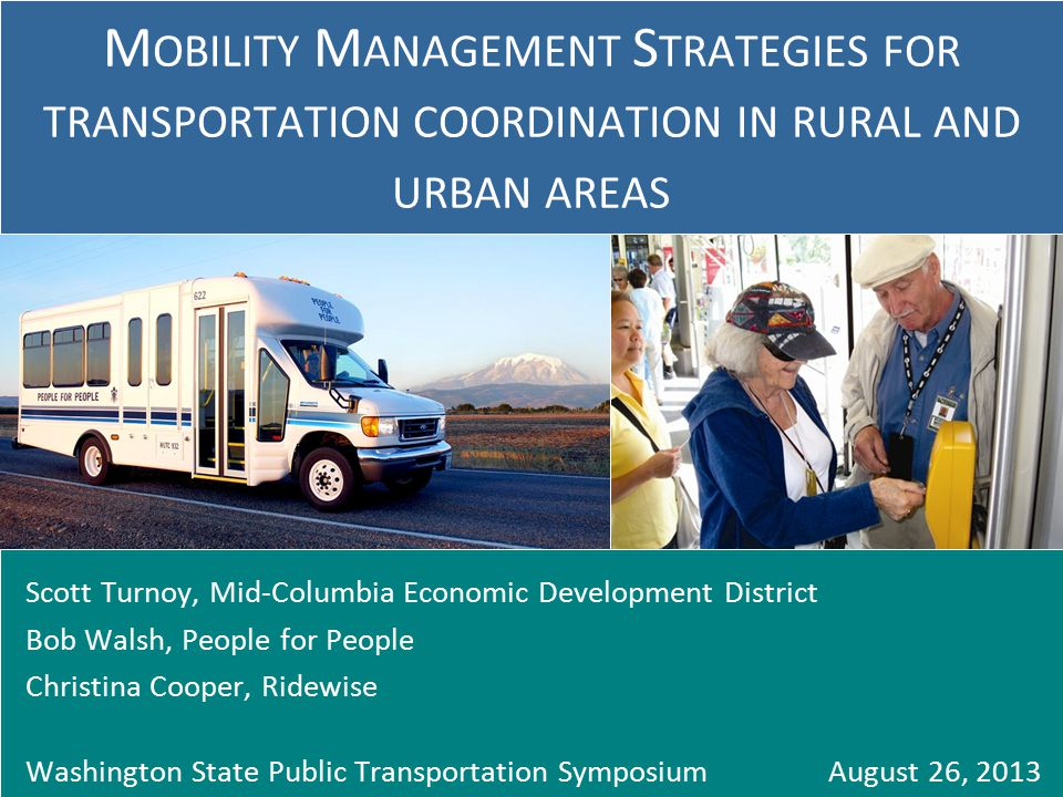 Scott Turnoy, Mid-Columbia Economic Development District Bob Walsh, People for People Christina Cooper, Ridewise Washington State Public Transportation Symposium August 26, 2013 M OBILITY M ANAGEMENT S TRATEGIES FOR TRANSPORTATION COORDINATION IN RURAL AND URBAN AREAS
