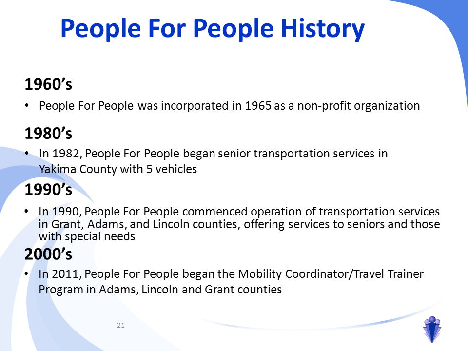 21 1960's People For People was incorporated in 1965 as a non-profit organization 1980's In 1982, People For People began senior transportation services in Yakima County with 5 vehicles 1990's People For People History In 1990, People For People commenced operation of transportation services in Grant, Adams, and Lincoln counties, offering services to seniors and those with special needs 2000's In 2011, People For People began the Mobility Coordinator/Travel Trainer Program in Adams, Lincoln and Grant counties