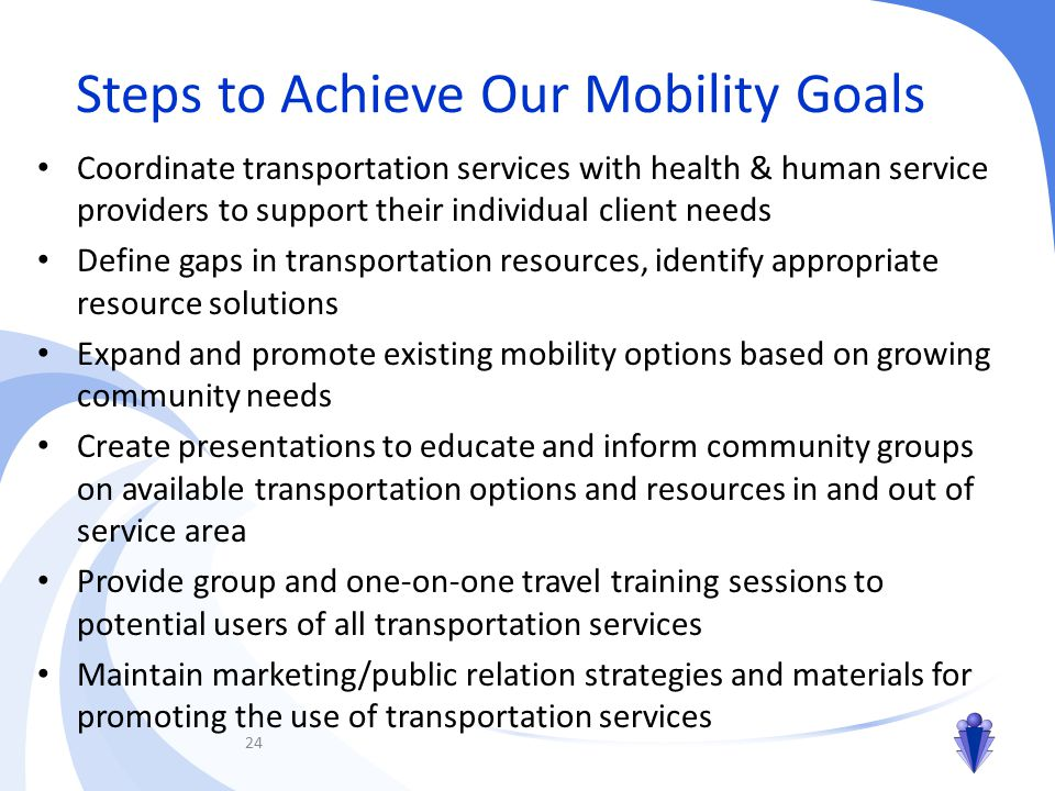 Steps to Achieve Our Mobility Goals Coordinate transportation services with health & human service providers to support their individual client needs Define gaps in transportation resources, identify appropriate resource solutions Expand and promote existing mobility options based on growing community needs Create presentations to educate and inform community groups on available transportation options and resources in and out of service area Provide group and one-on-one travel training sessions to potential users of all transportation services Maintain marketing/public relation strategies and materials for promoting the use of transportation services 24