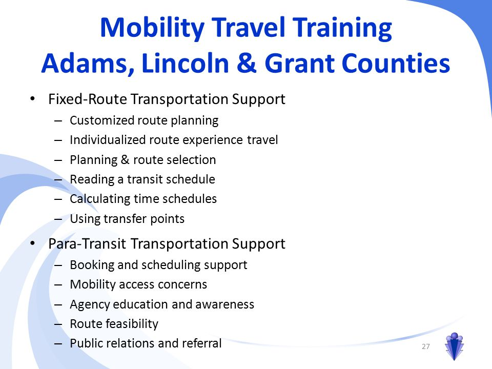 Mobility Travel Training Adams, Lincoln & Grant Counties Fixed-Route Transportation Support – Customized route planning – Individualized route experience travel – Planning & route selection – Reading a transit schedule – Calculating time schedules – Using transfer points 27 Para-Transit Transportation Support – Booking and scheduling support – Mobility access concerns – Agency education and awareness – Route feasibility – Public relations and referral