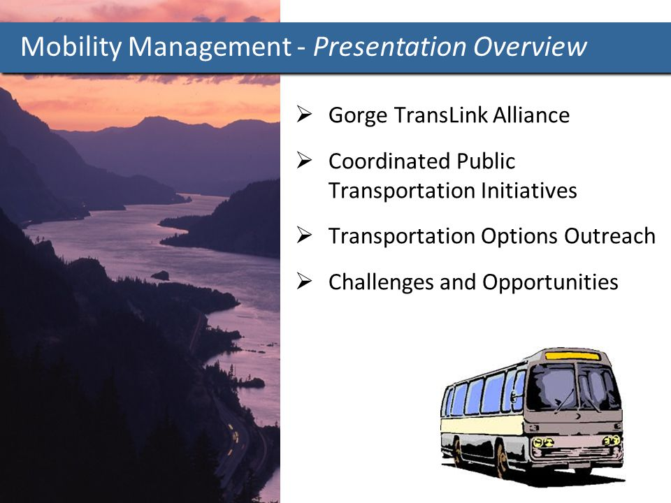  Gorge TransLink Alliance  Coordinated Public Transportation Initiatives  Transportation Options Outreach  Challenges and Opportunities Mobility Management - Presentation Overview