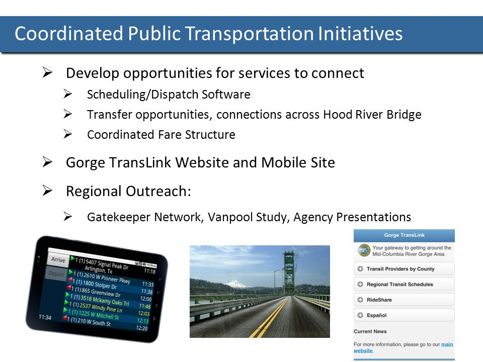 Coordinated Public Transportation Initiatives  Develop opportunities for services to connect  Scheduling/Dispatch Software  Transfer opportunities, connections across Hood River Bridge  Coordinated Fare Structure  Gorge TransLink Website and Mobile Site  Regional Outreach:  Gatekeeper Network, Vanpool Study, Agency Presentations