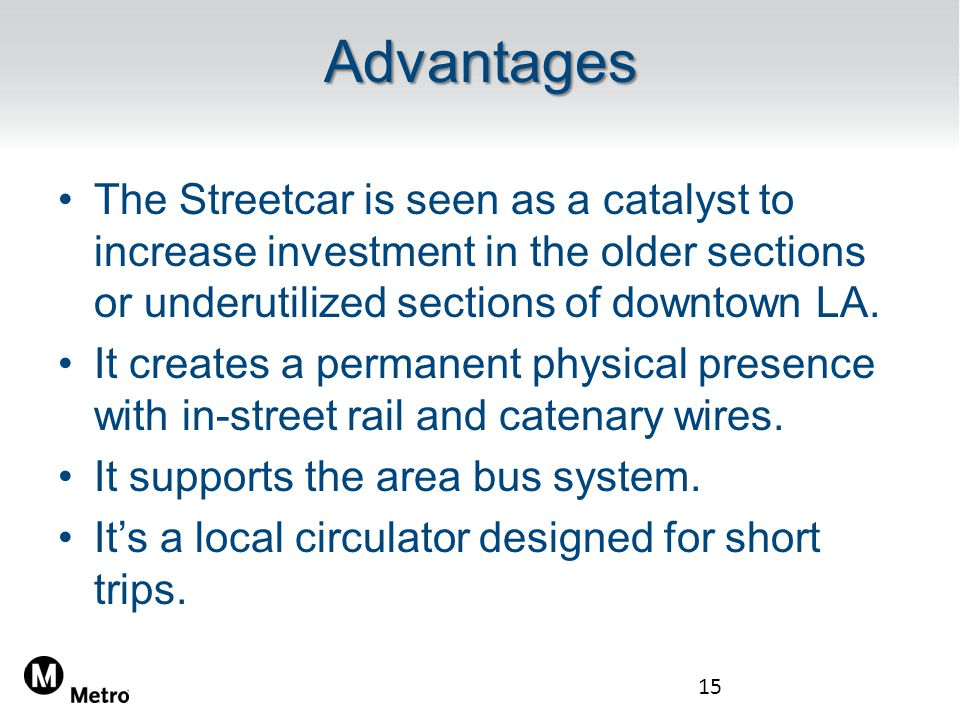 Advantages The Streetcar is seen as a catalyst to increase investment in the older sections or underutilized sections of downtown LA.