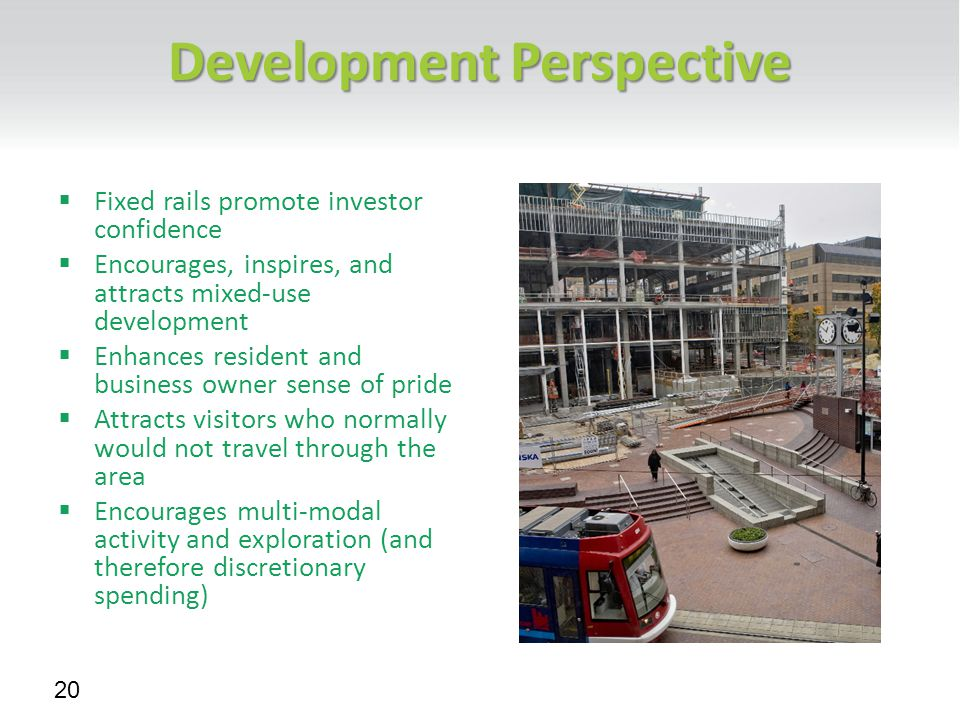 Development Perspective  Fixed rails promote investor confidence  Encourages, inspires, and attracts mixed-use development  Enhances resident and business owner sense of pride  Attracts visitors who normally would not travel through the area  Encourages multi-modal activity and exploration (and therefore discretionary spending) 20