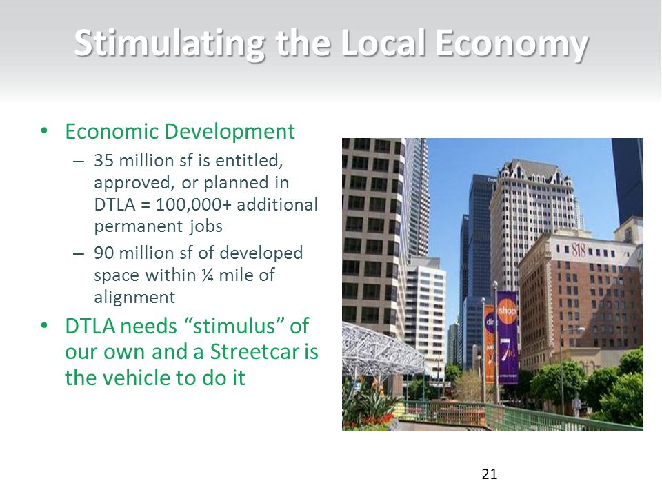 Stimulating the Local Economy Economic Development – 35 million sf is entitled, approved, or planned in DTLA = 100,000+ additional permanent jobs – 90 million sf of developed space within ¼ mile of alignment DTLA needs stimulus of our own and a Streetcar is the vehicle to do it 21