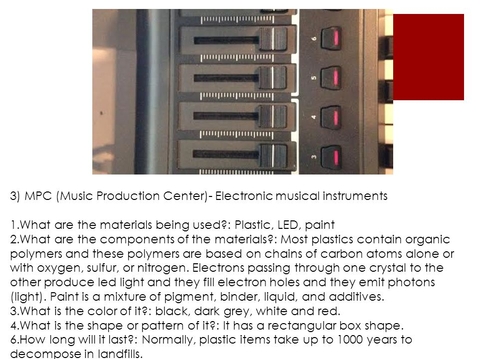 3) MPC (Music Production Center)- Electronic musical instruments 1.What are the materials being used?: Plastic, LED, paint 2.What are the components of the materials?: Most plastics contain organic polymers and these polymers are based on chains of carbon atoms alone or with oxygen, sulfur, or nitrogen.