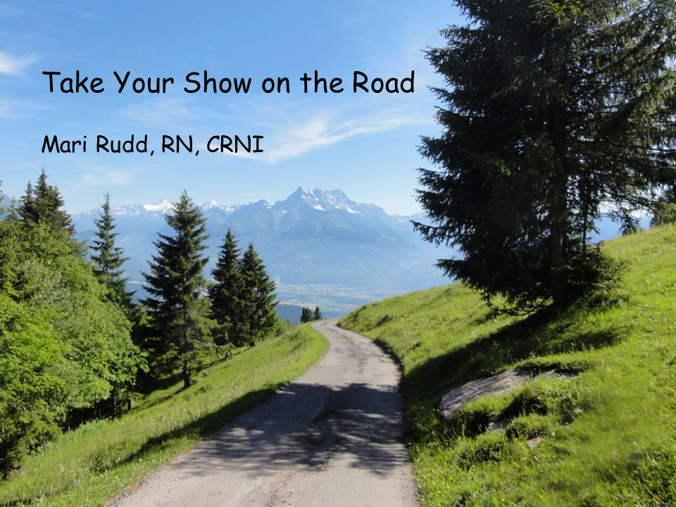 Take Your Show on the Road (photo of archway, or wheelbarrow) Take Your Show on the Road Mari Rudd, RN, CRNI