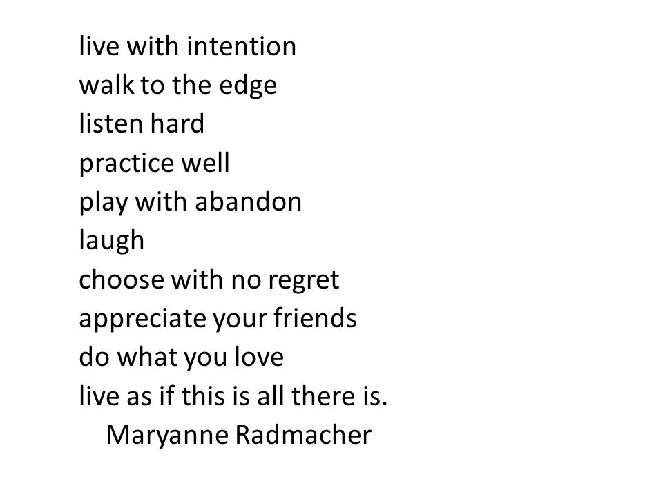 live with intention walk to the edge listen hard practice well play with abandon laugh choose with no regret appreciate your friends do what you love live as if this is all there is.