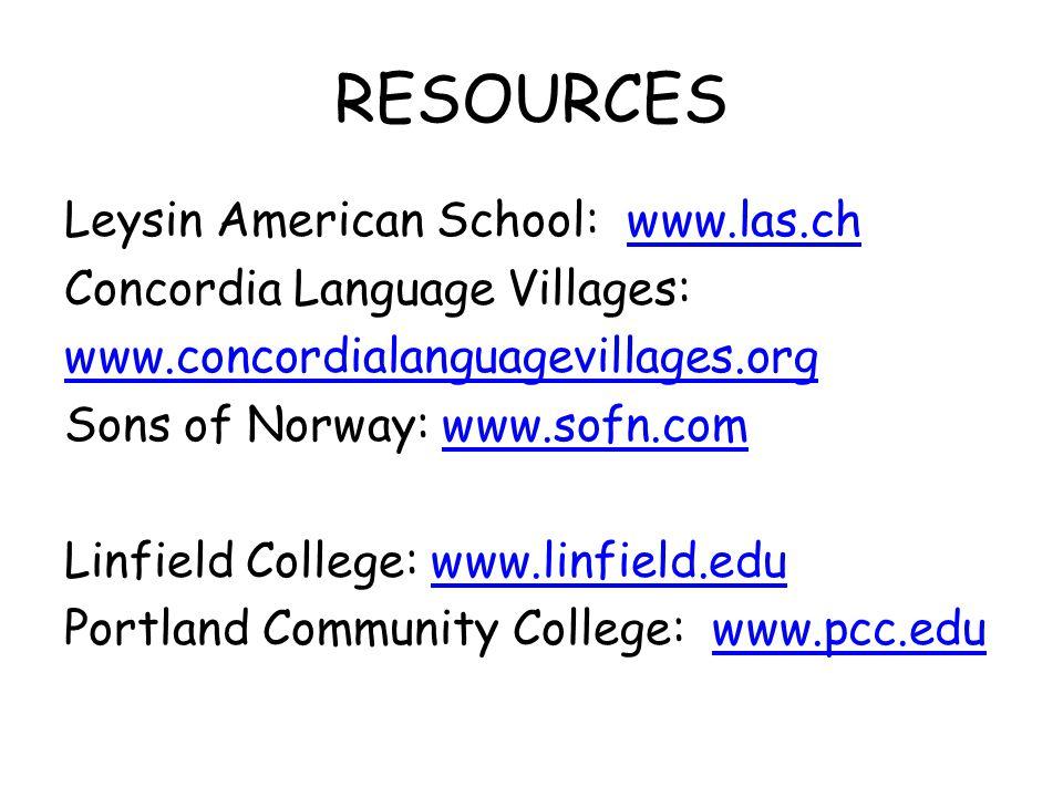 RESOURCES Leysin American School: www.las.chwww.las.ch Concordia Language Villages: www.concordialanguagevillages.org Sons of Norway: www.sofn.comwww.sofn.com Linfield College: www.linfield.eduwww.linfield.edu Portland Community College: www.pcc.eduwww.pcc.edu