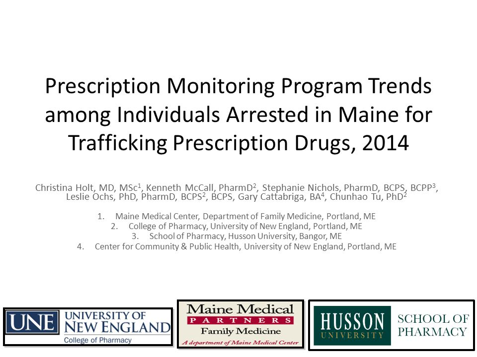 Prescription Monitoring Program Trends among Individuals Arrested in Maine for Trafficking Prescription Drugs, 2014 Christina Holt, MD, MSc 1, Kenneth McCall, PharmD 2, Stephanie Nichols, PharmD, BCPS, BCPP 3, Leslie Ochs, PhD, PharmD, BCPS 2, BCPS, Gary Cattabriga, BA 4, Chunhao Tu, PhD 2 1.Maine Medical Center, Department of Family Medicine, Portland, ME 2.College of Pharmacy, University of New England, Portland, ME 3.School of Pharmacy, Husson University, Bangor, ME 4.Center for Community & Public Health, University of New England, Portland, ME