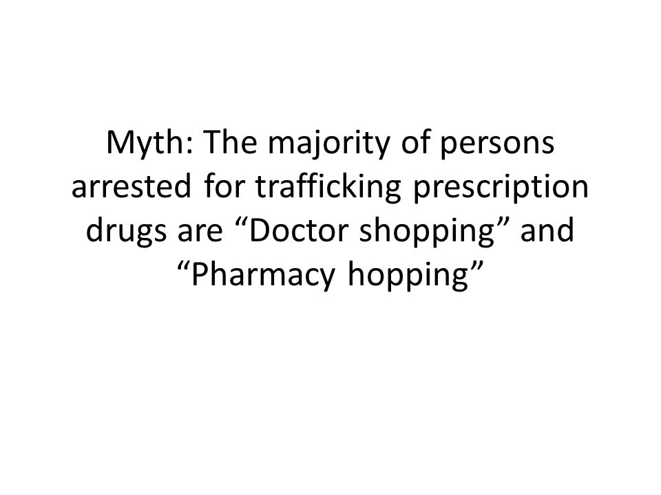 Myth: The majority of persons arrested for trafficking prescription drugs are Doctor shopping and Pharmacy hopping