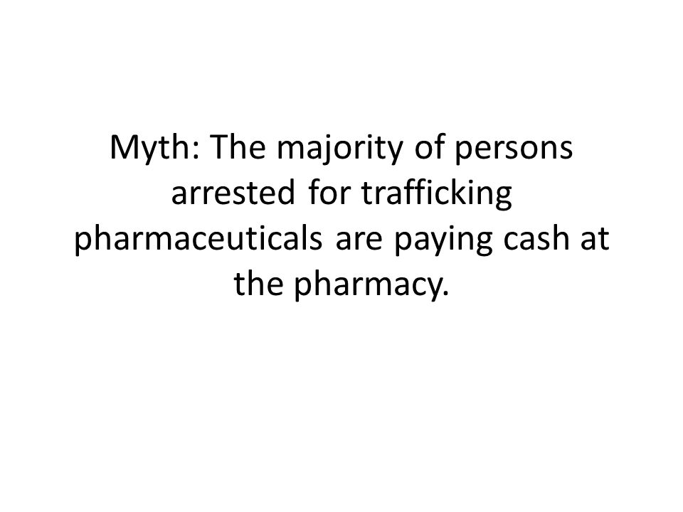 Myth: The majority of persons arrested for trafficking pharmaceuticals are paying cash at the pharmacy.