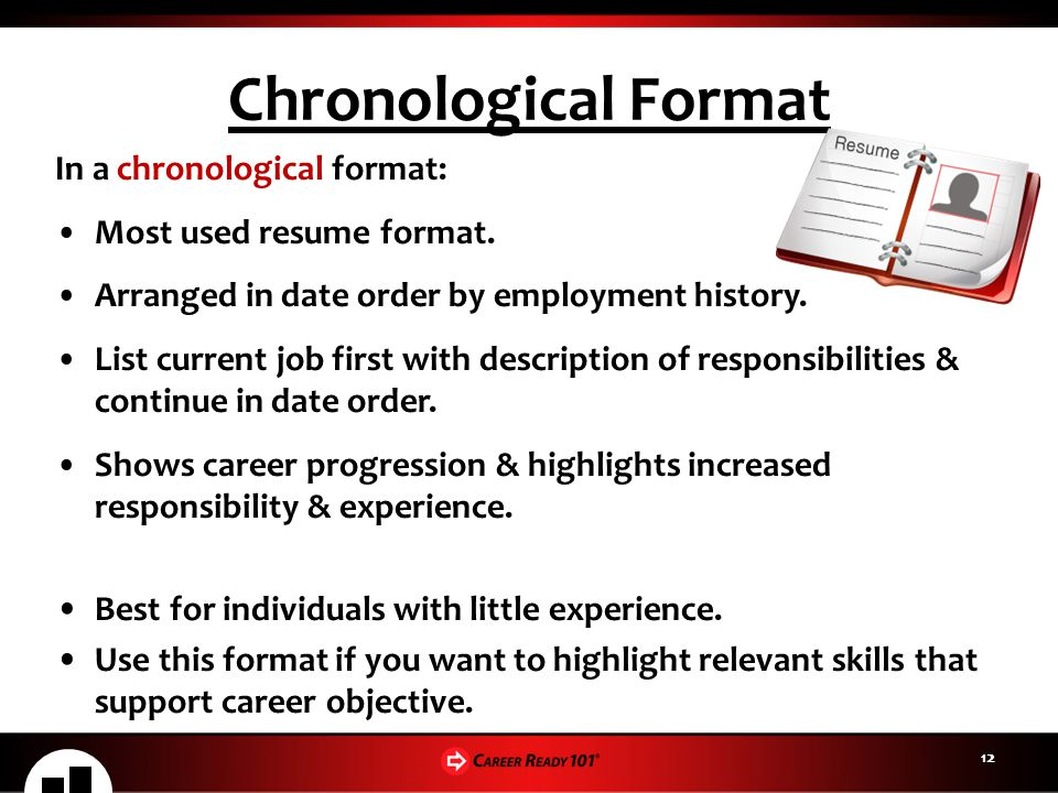 12 Chronological Format In a chronological format: Most used resume format. Arranged in date order by employment history. List current job first with