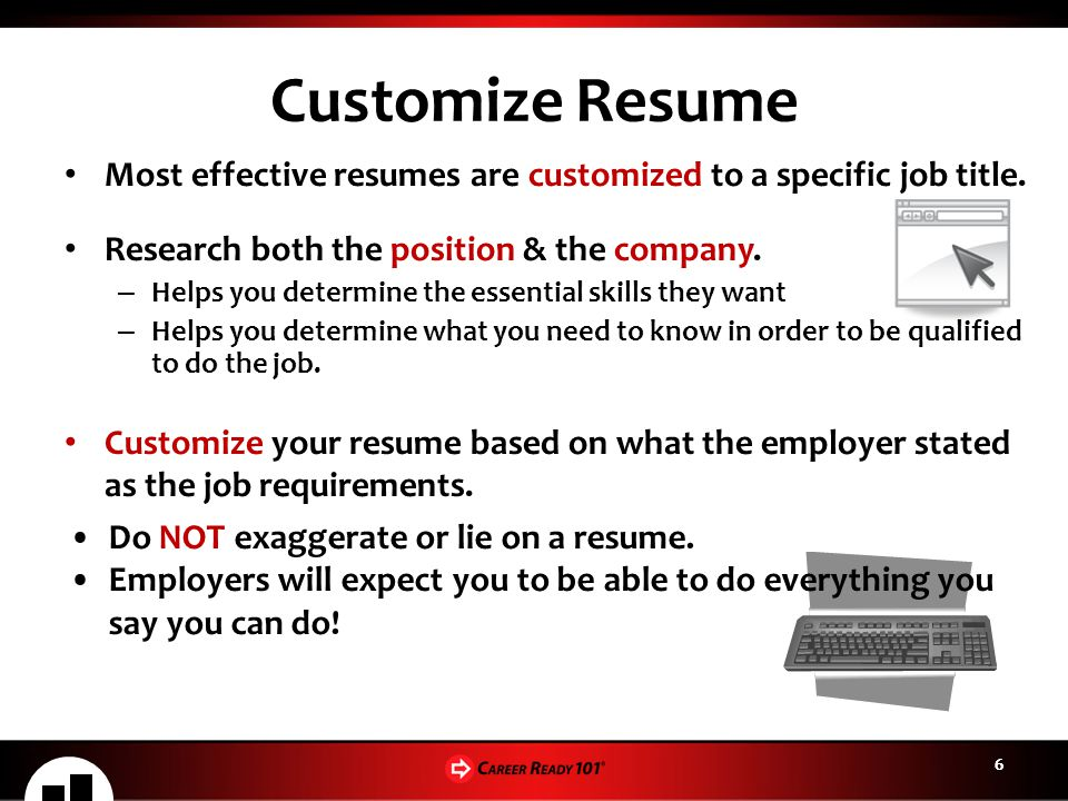 66 Customize Resume Most effective resumes are customized to a specific job title. Research both the position & the company. – Helps you determine the