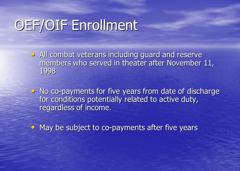OEF/OIF Enrollment All combat veterans including guard and reserve members who served in theater after November 11, 1998 All combat veterans including guard and reserve members who served in theater after November 11, 1998 No co-payments for five years from date of discharge for conditions potentially related to active duty, regardless of income.