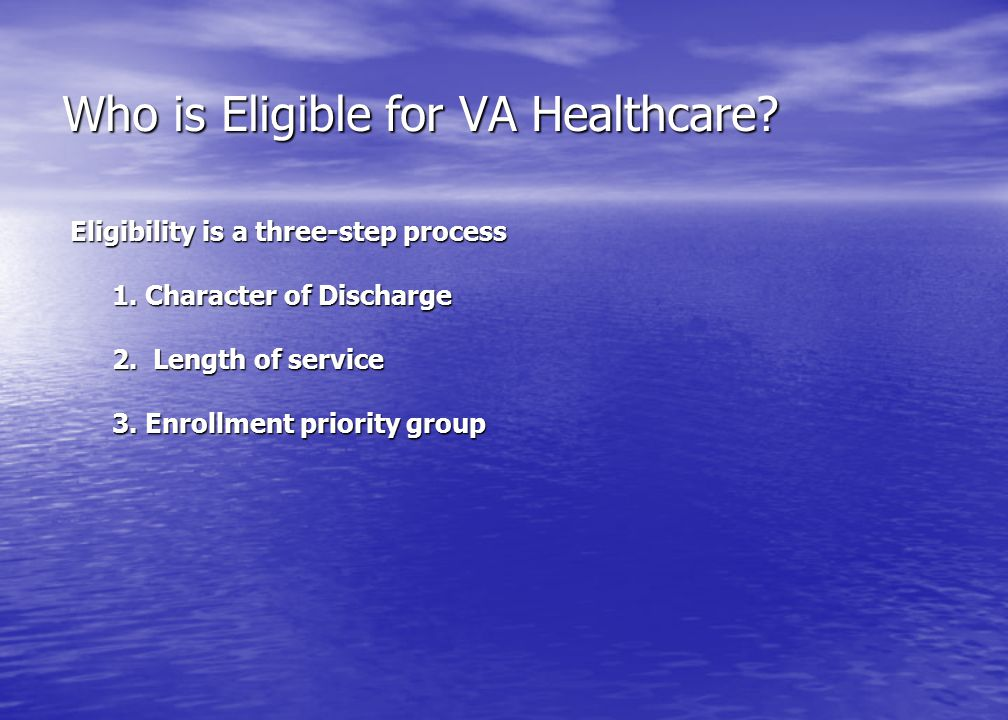 Who is Eligible for VA Healthcare? Eligibility is a three-step process 1. Character of Discharge 2. Length of service 3. Enrollment priority group