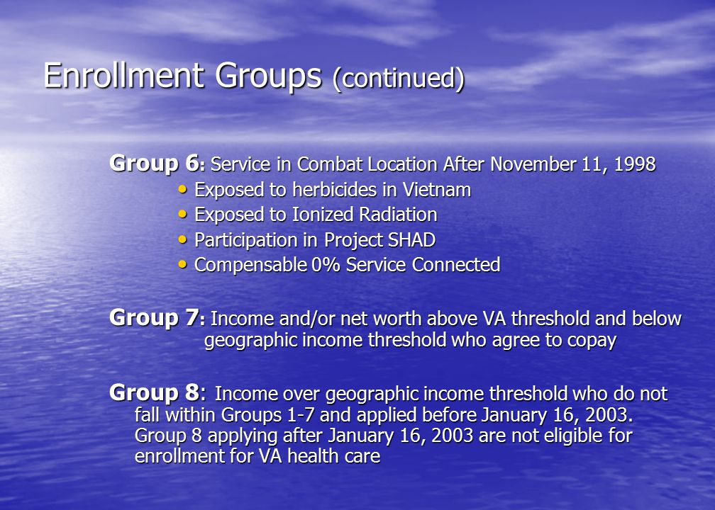 Enrollment Groups (continued) Group 6 : Service in Combat Location After November 11, 1998 Exposed to herbicides in Vietnam Exposed to herbicides in Vietnam Exposed to Ionized Radiation Exposed to Ionized Radiation Participation in Project SHAD Participation in Project SHAD Compensable 0% Service Connected Compensable 0% Service Connected Group 7 : Income and/or net worth above VA threshold and below geographic income threshold who agree to copay Group 8: Income over geographic income threshold who do not fall within Groups 1-7 and applied before January 16, 2003.