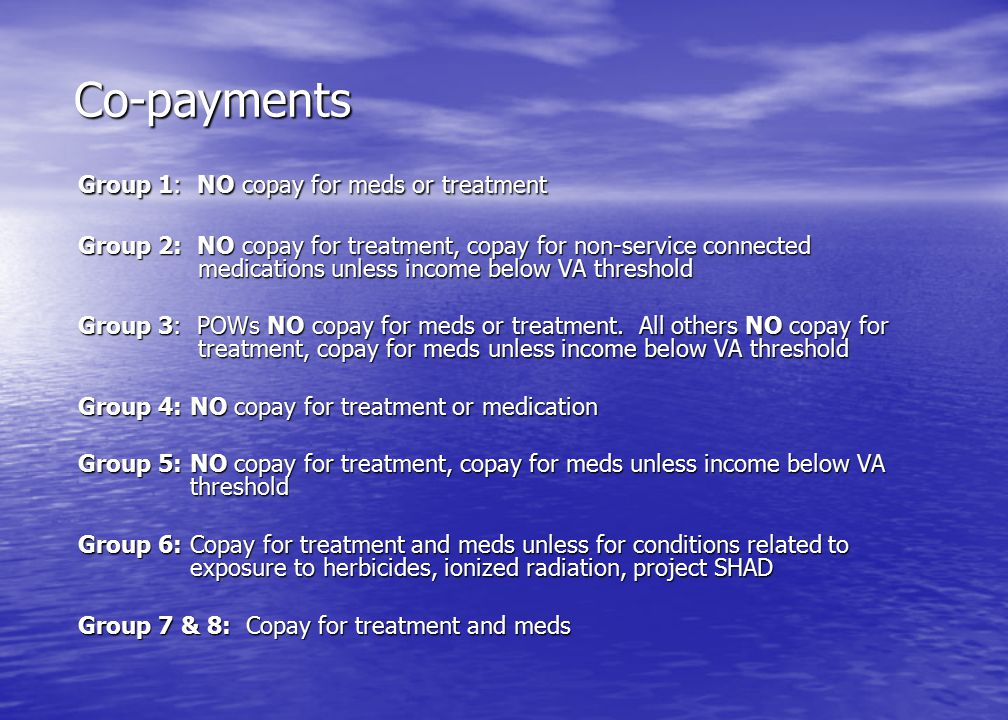 Co-payments Group 1: NO copay for meds or treatment Group 2: NO copay for treatment, copay for non-service connected medications unless income below VA threshold Group 3: POWs NO copay for meds or treatment.
