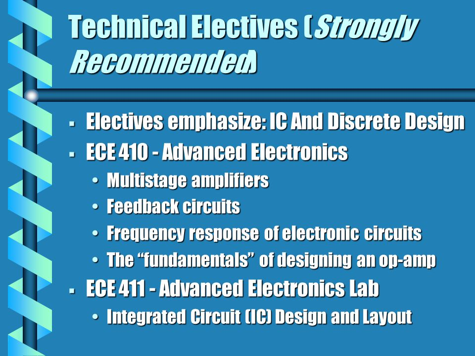 Technical Electives (Strongly Recommended)  Electives emphasize: IC And Discrete Design  ECE 410 - Advanced Electronics Multistage amplifiersMultist