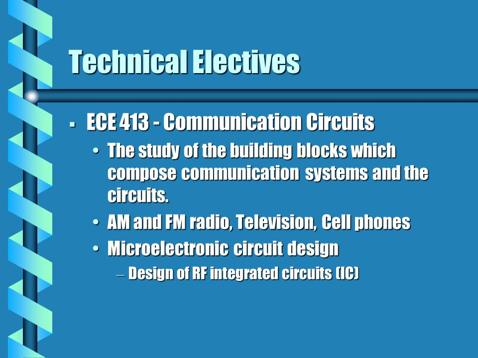 Technical Electives  ECE 413 - Communication Circuits The study of the building blocks which compose communication systems and the circuits.The study of the building blocks which compose communication systems and the circuits.