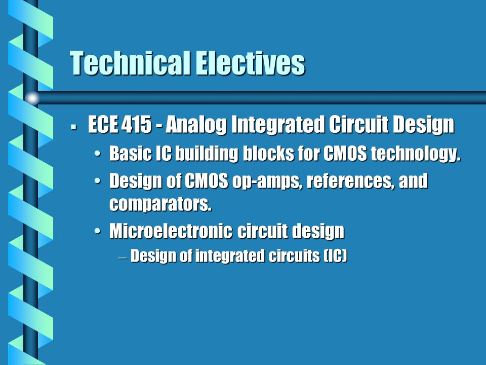 Technical Electives  ECE 415 - Analog Integrated Circuit Design Basic IC building blocks for CMOS technology.Basic IC building blocks for CMOS technology.