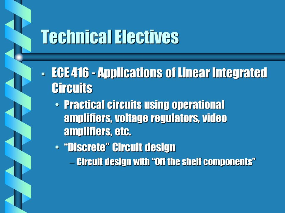 Technical Electives  ECE 416 - Applications of Linear Integrated Circuits Practical circuits using operational amplifiers, voltage regulators, video amplifiers, etc.Practical circuits using operational amplifiers, voltage regulators, video amplifiers, etc.