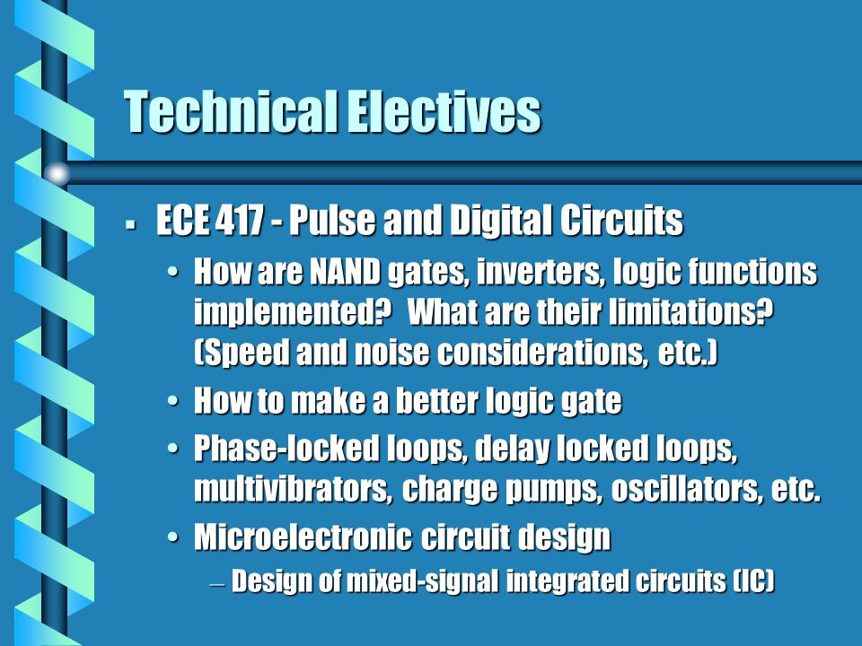 Technical Electives  ECE 417 - Pulse and Digital Circuits How are NAND gates, inverters, logic functions implemented? What are their limitations? (Sp