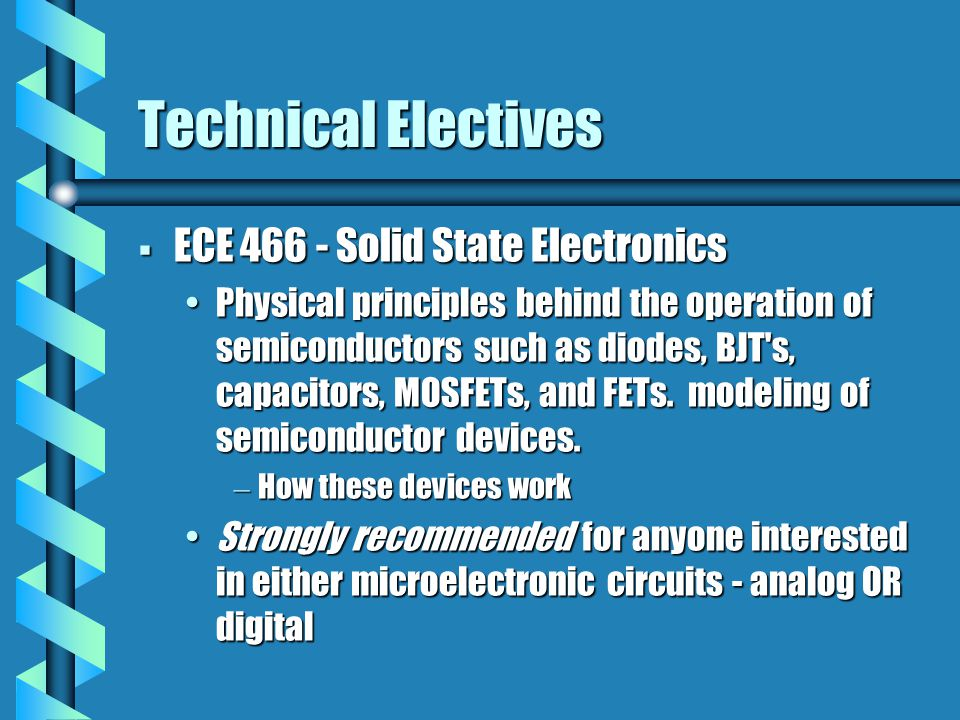 Technical Electives  ECE 466 - Solid State Electronics Physical principles behind the operation of semiconductors such as diodes, BJT's, capacitors,