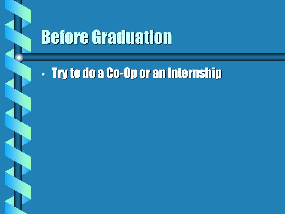 Before Graduation  Try to do a Co-Op or an Internship