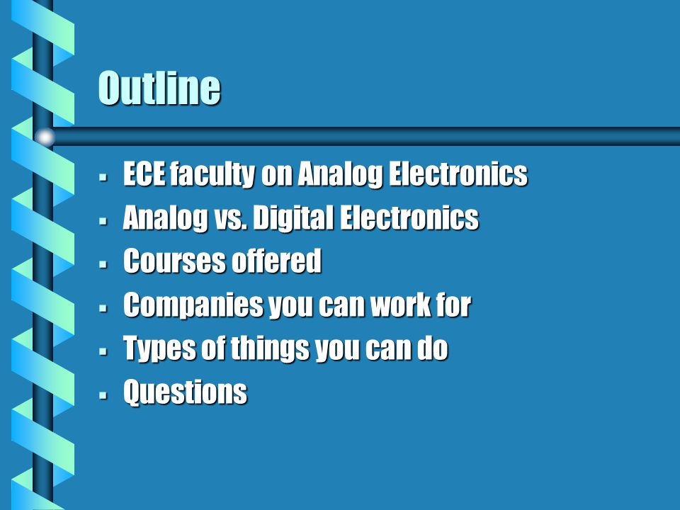 Outline  ECE faculty on Analog Electronics  Analog vs. Digital Electronics  Courses offered  Companies you can work for  Types of things you can