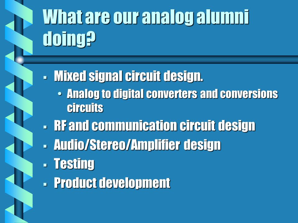 What are our analog alumni doing?  Mixed signal circuit design. Analog to digital converters and conversions circuitsAnalog to digital converters and