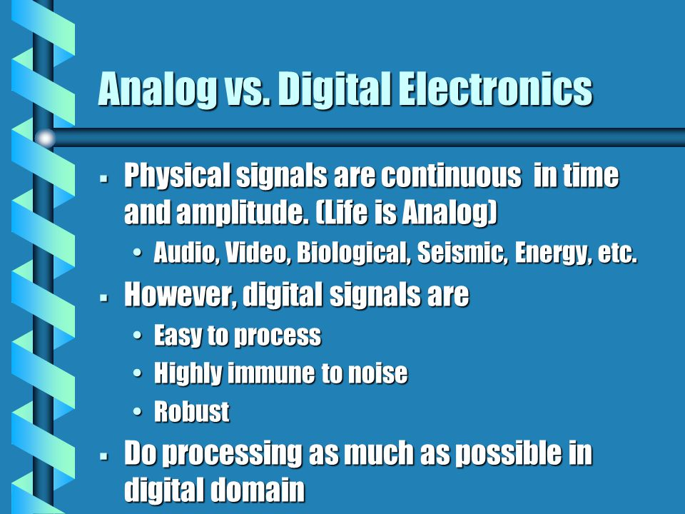 Analog vs. Digital Electronics  Physical signals are continuous in time and amplitude.