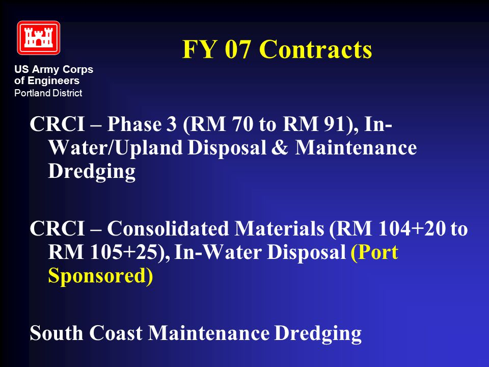 US Army Corps of Engineers Portland District FY 07 Contracts CRCI – Phase 3 (RM 70 to RM 91), In- Water/Upland Disposal & Maintenance Dredging CRCI – Consolidated Materials (RM 104+20 to RM 105+25), In-Water Disposal (Port Sponsored) South Coast Maintenance Dredging
